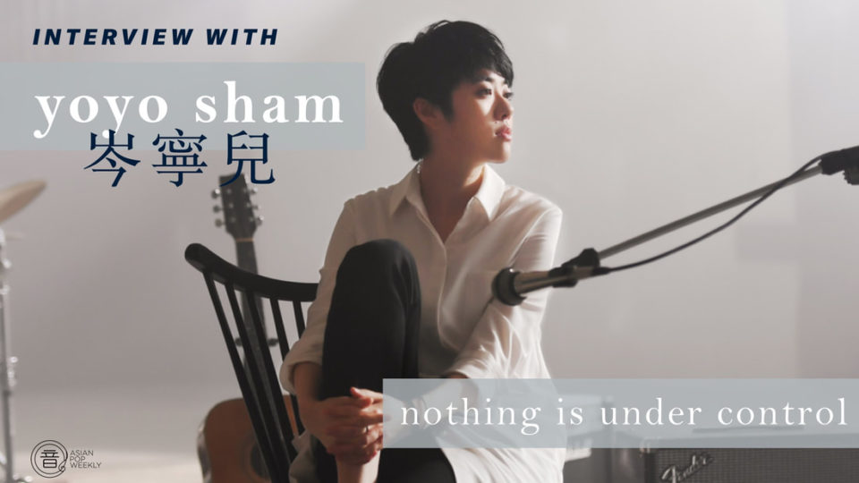 Interview with Yoyo Sham 岑寧兒 – Nothing is Under Control